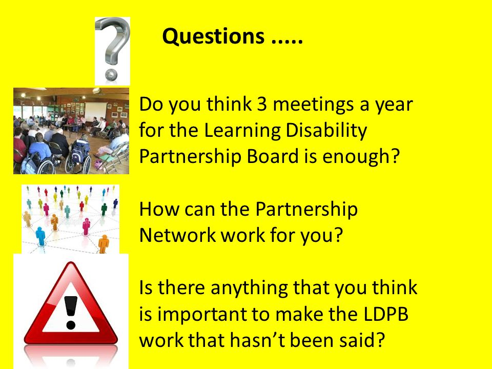 Questions ..... Do you think 3 meetings a year for the Learning Disability Partnership Board is enough