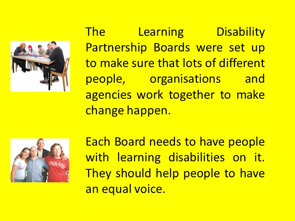 The Learning Disability Partnership Boards were set up to make sure that lots of different people, organisations and agencies work together to make change happen.