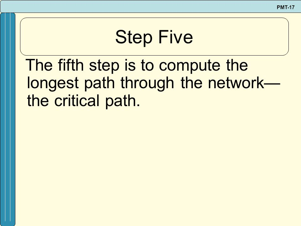 Step Five The fifth step is to compute the longest path through the network— the critical path.