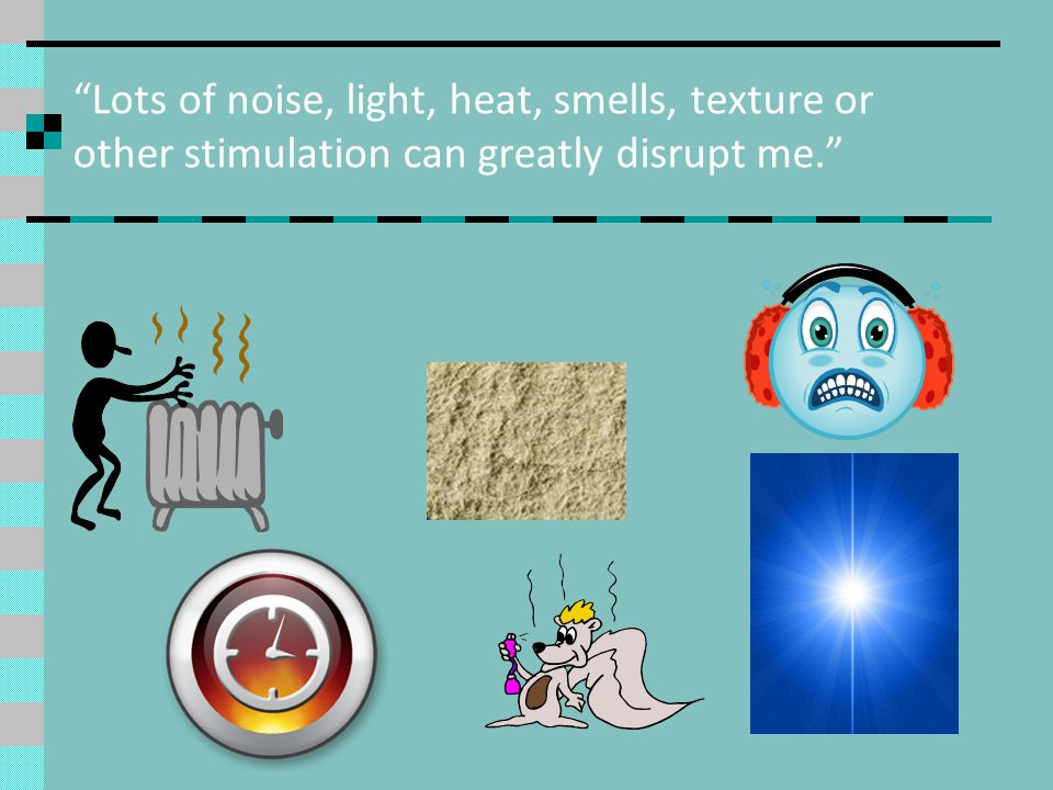 Lots of noise, light, heat, smells, texture or other stimulation can greatly disrupt me.