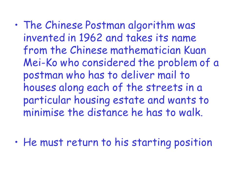 The Chinese Postman algorithm was invented in 1962 and takes its name from the Chinese mathematician Kuan Mei-Ko who considered the problem of a postman who has to deliver mail to houses along each of the streets in a particular housing estate and wants to minimise the distance he has to walk.