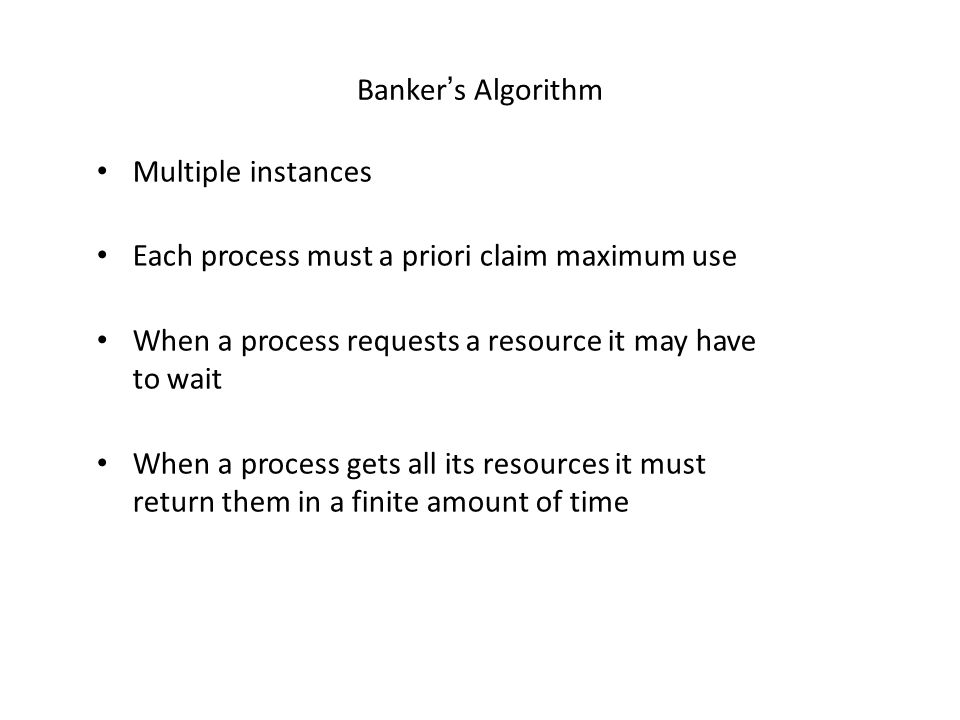 Banker's Algorithm Multiple instances. Each process must a priori claim maximum use. When a process requests a resource it may have to wait.