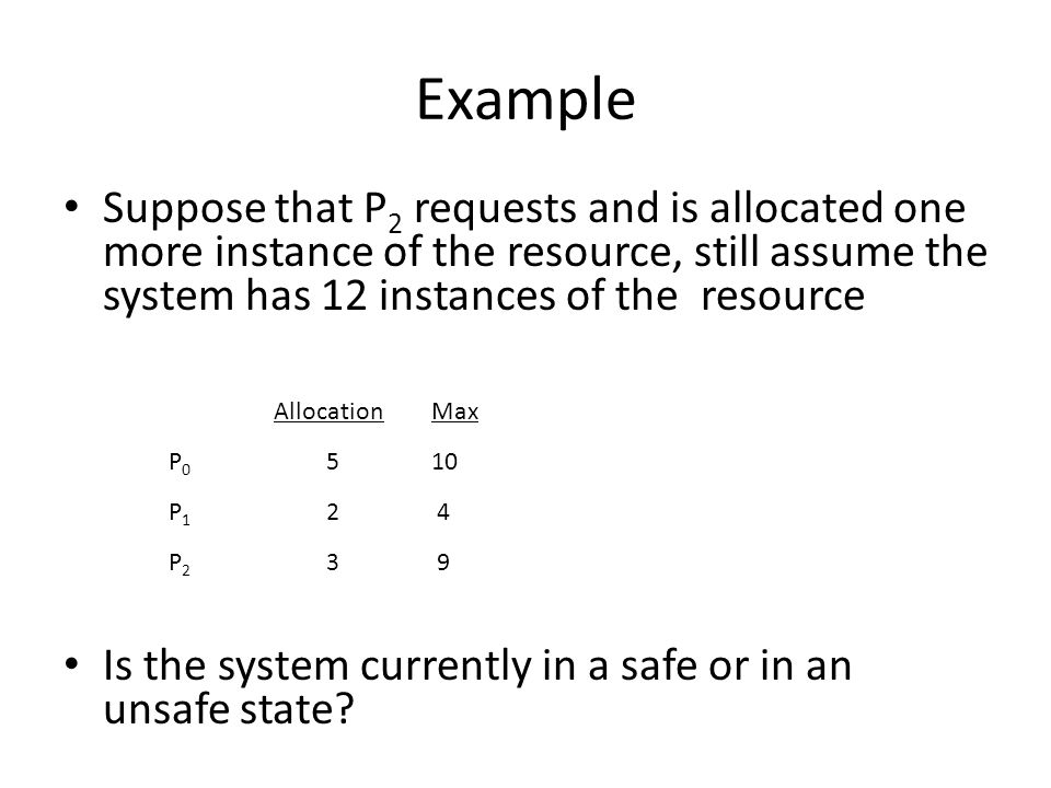 Example Suppose that P2 requests and is allocated one more instance of the resource, still assume the system has 12 instances of the resource.
