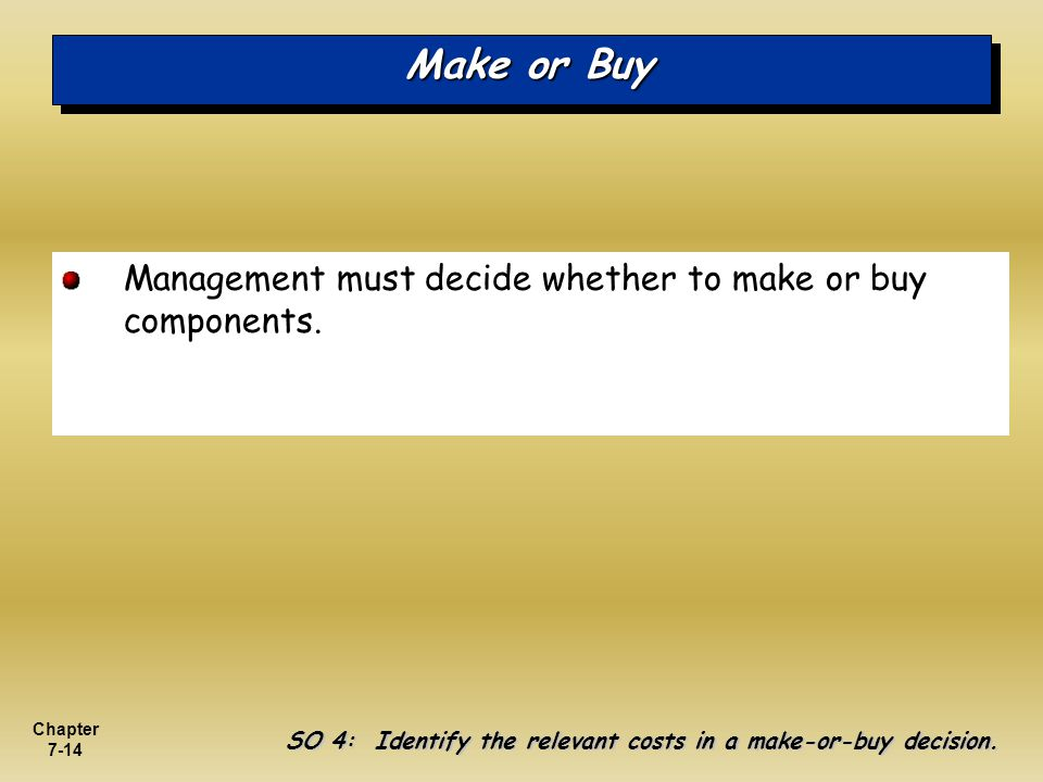 Make or Buy Management must decide whether to make or buy components.