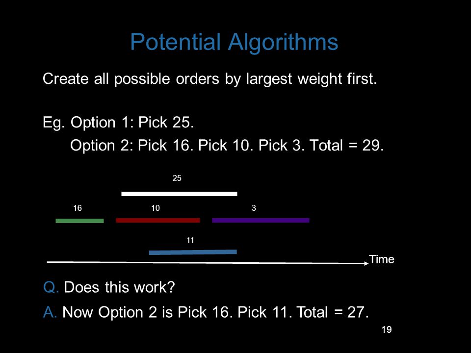 Potential Algorithms Create all possible orders by largest weight first. Eg. Option 1: Pick 25. Option 2: Pick 16. Pick 10. Pick 3. Total = 29.