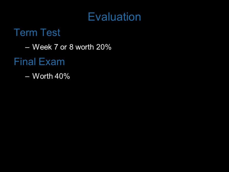 Evaluation Term Test Week 7 or 8 worth 20% Final Exam Worth 40%