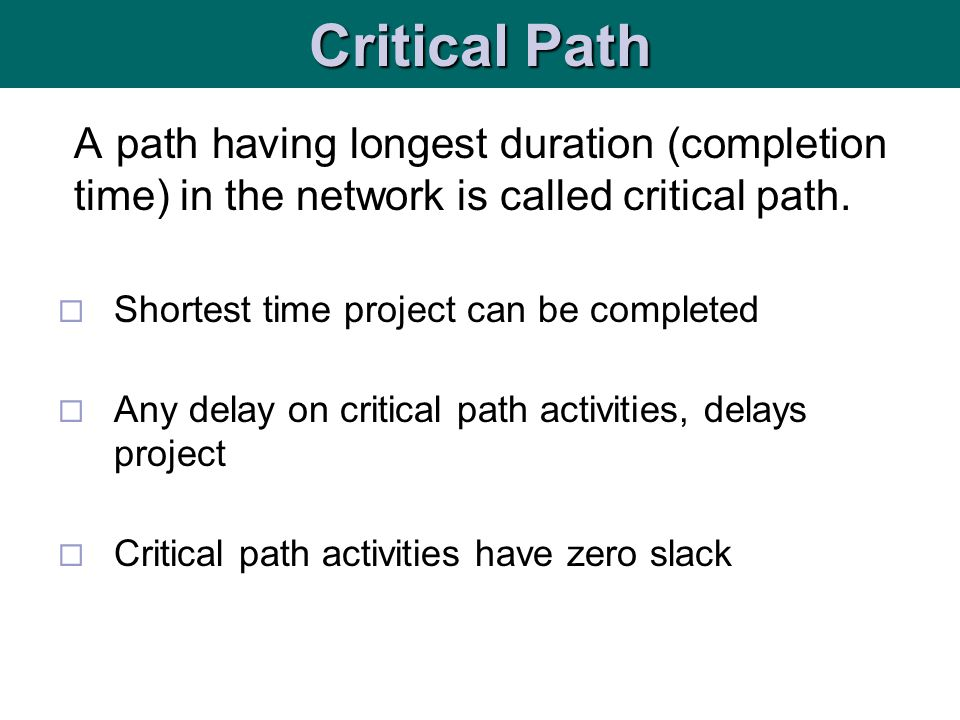 Critical Path A path having longest duration (completion time) in the network is called critical path.