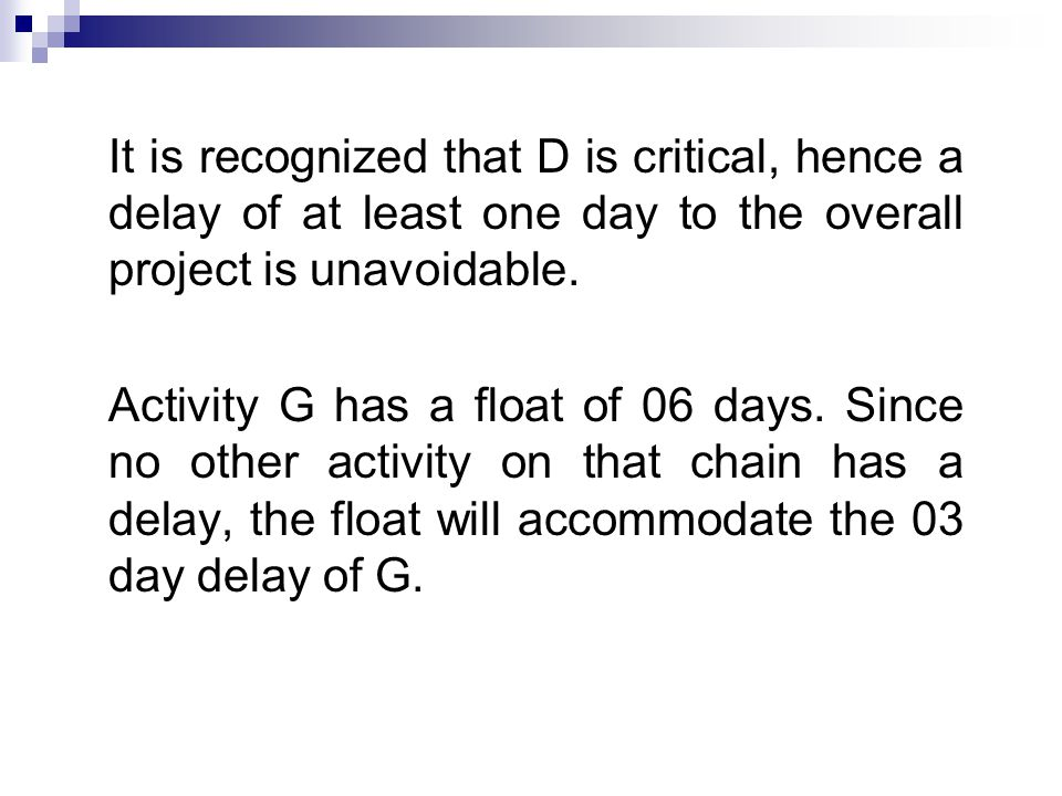 It is recognized that D is critical, hence a delay of at least one day to the overall project is unavoidable.