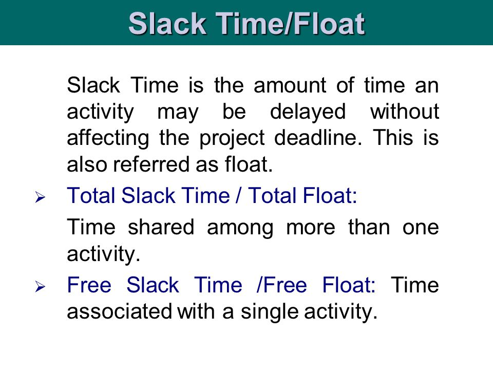Slack Time/Float Slack Time is the amount of time an activity may be delayed without affecting the project deadline. This is also referred as float.