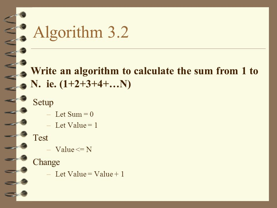 Algorithm 3.2 Write an algorithm to calculate the sum from 1 to N. ie. (1+2+3+4+…N) Setup. Let Sum = 0.