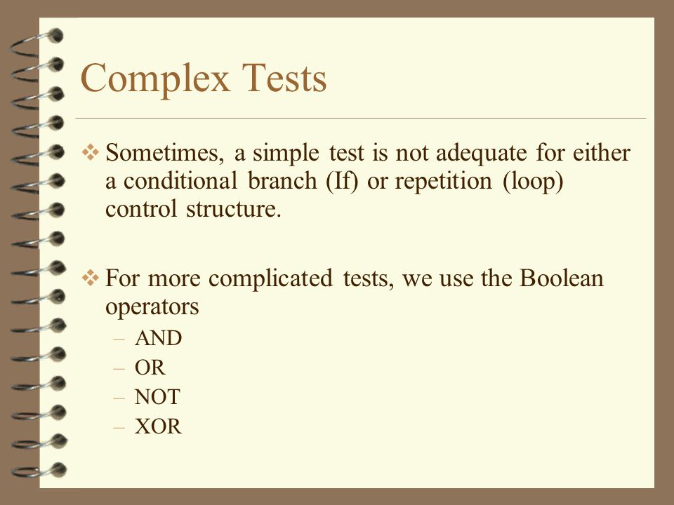 Complex Tests Sometimes, a simple test is not adequate for either a conditional branch (If) or repetition (loop) control structure.