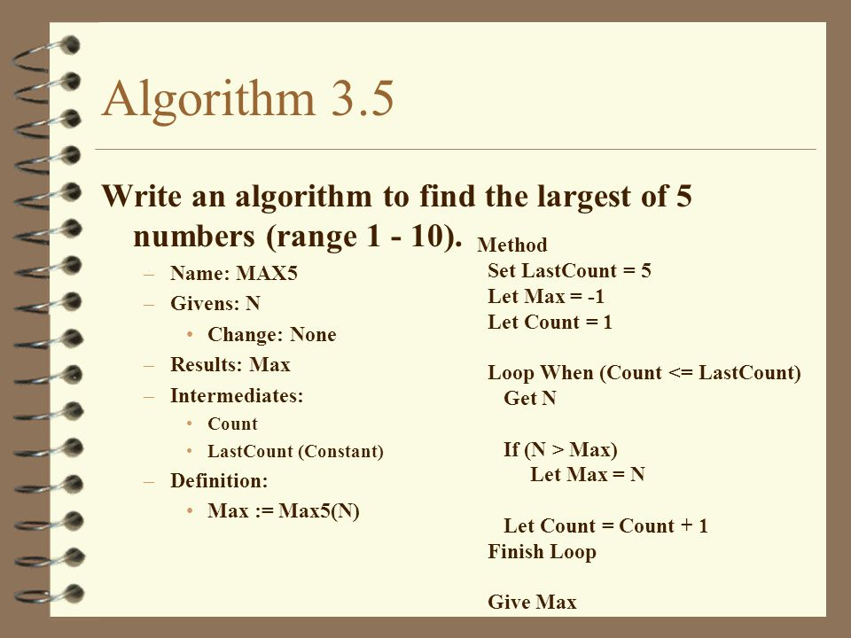 Algorithm 3.5 Write an algorithm to find the largest of 5 numbers (range 1 - 10). Name: MAX5. Givens: N.