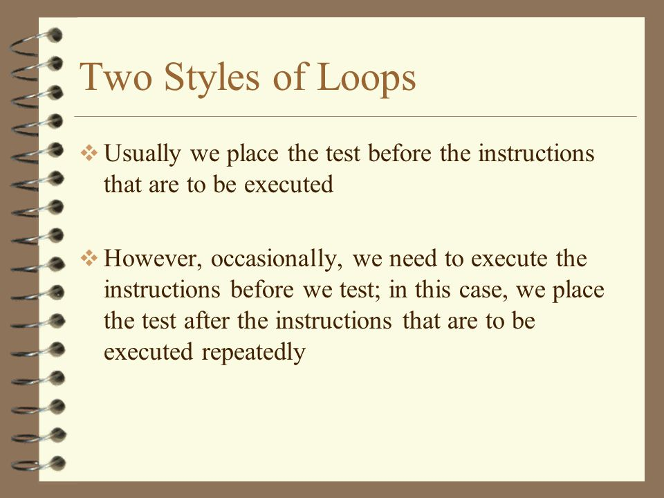 Two Styles of Loops Usually we place the test before the instructions that are to be executed.
