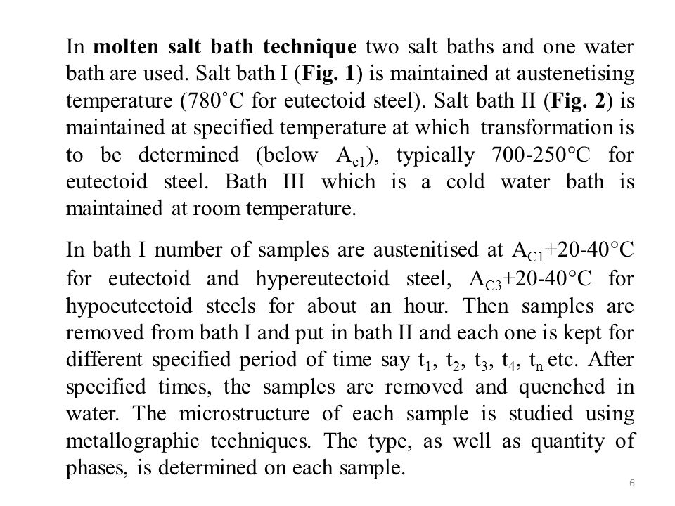 In molten salt bath technique two salt baths and one water bath are used. Salt bath I (Fig. 1) is maintained at austenetising temperature (780˚C for eutectoid steel). Salt bath II (Fig. 2) is maintained at specified temperature at which transformation is to be determined (below Ae1), typically 700-250°C for eutectoid steel. Bath III which is a cold water bath is maintained at room temperature.