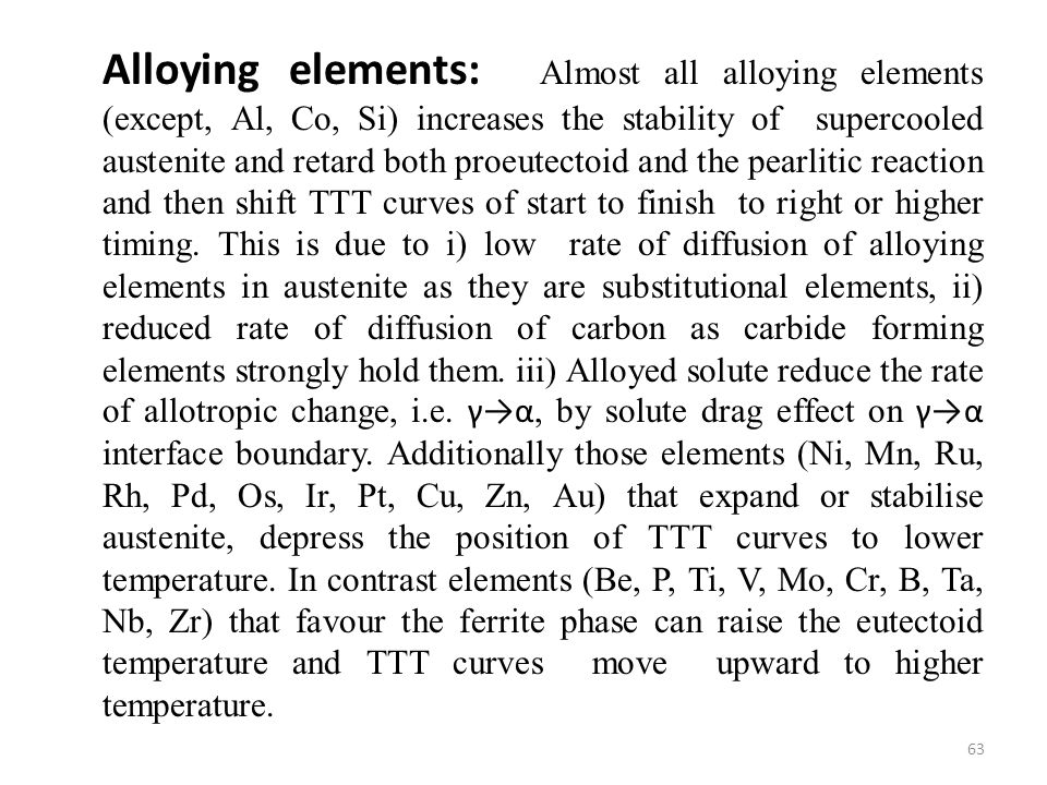 Alloying elements: Almost all alloying elements (except, Al, Co, Si) increases the stability of supercooled austenite and retard both proeutectoid and the pearlitic reaction and then shift TTT curves of start to finish to right or higher timing.