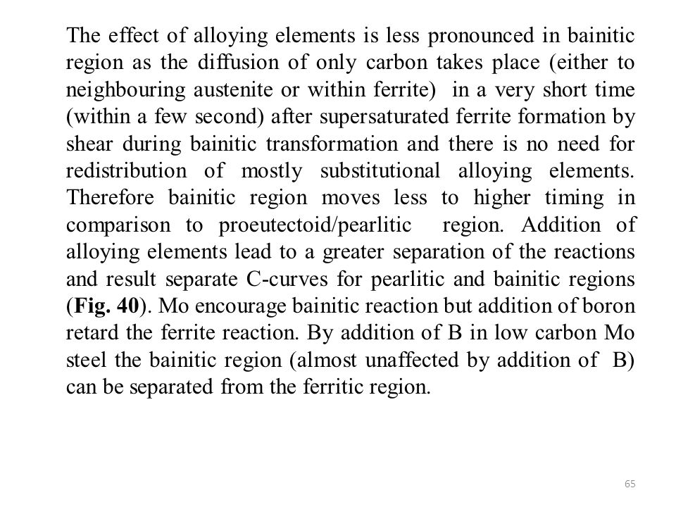 The effect of alloying elements is less pronounced in bainitic region as the diffusion of only carbon takes place (either to neighbouring austenite or within ferrite) in a very short time (within a few second) after supersaturated ferrite formation by shear during bainitic transformation and there is no need for redistribution of mostly substitutional alloying elements.