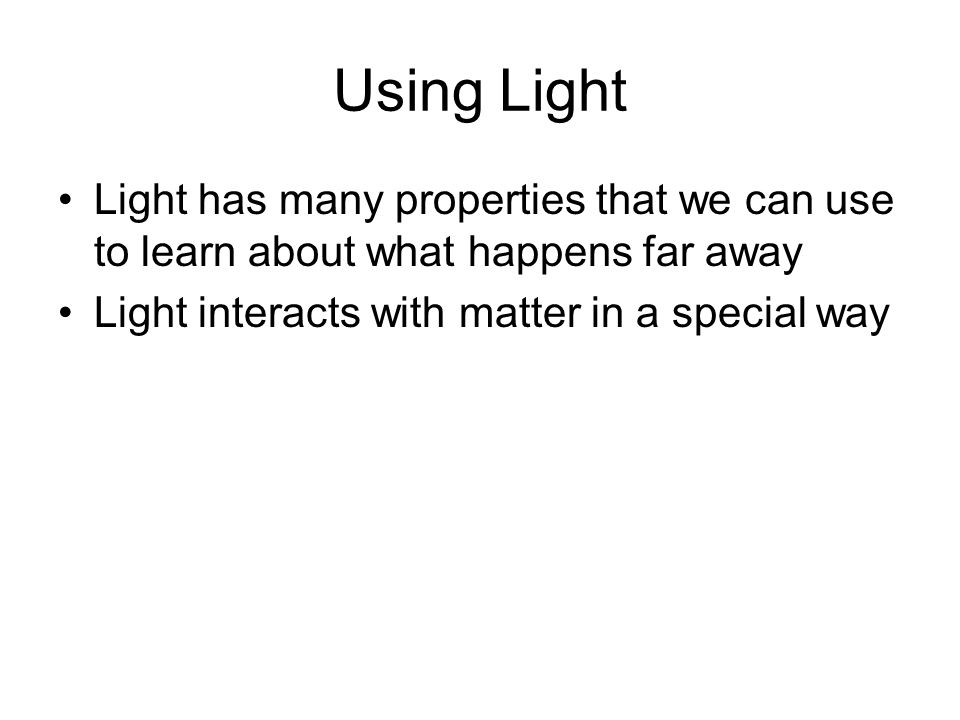 Using Light Light has many properties that we can use to learn about what happens far away.