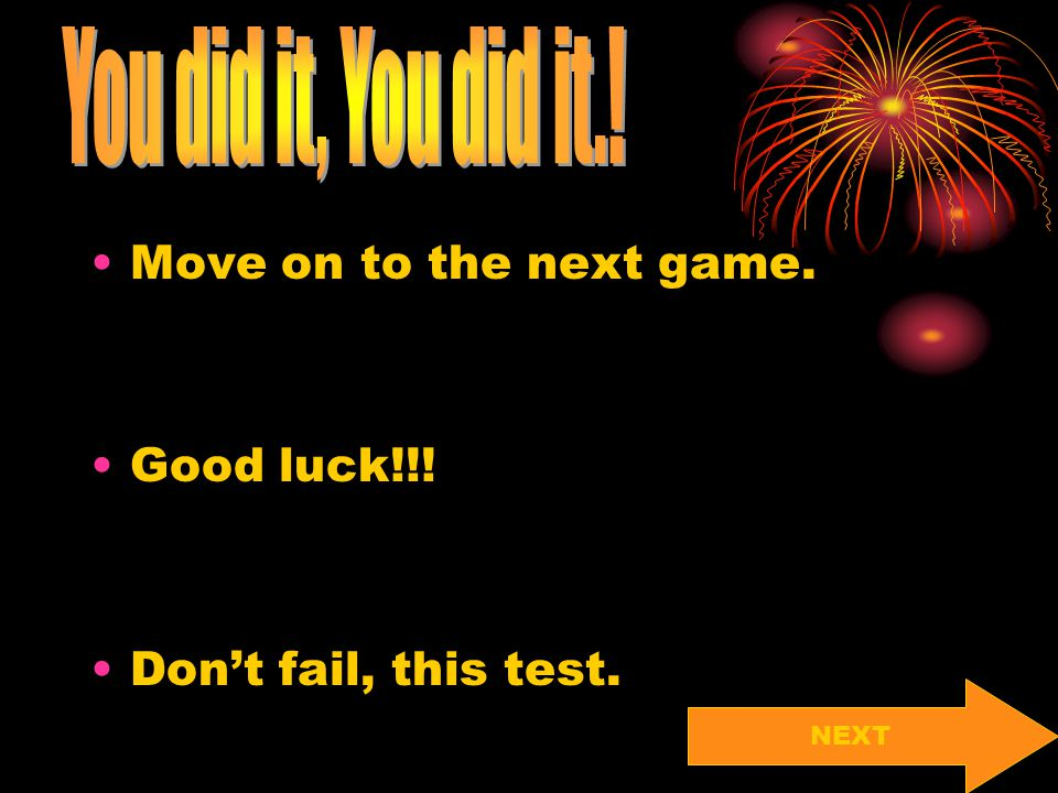 You did it, You did it.! Move on to the next game. Good luck!!!