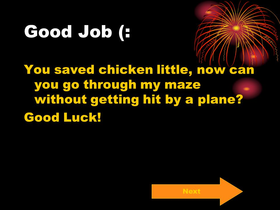 Good Job (: You saved chicken little, now can you go through my maze without getting hit by a plane