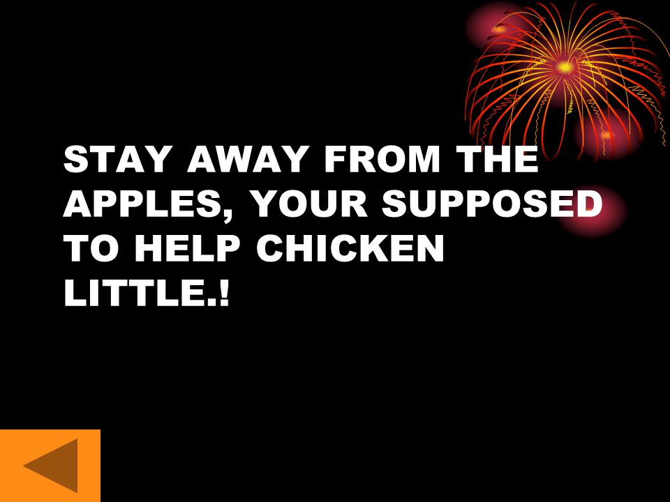 STAY AWAY FROM THE APPLES, YOUR SUPPOSED TO HELP CHICKEN LITTLE.!