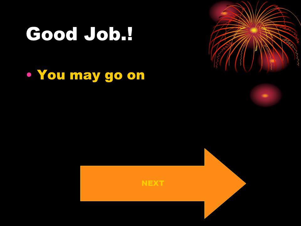 Good Job.! You may go on NEXT