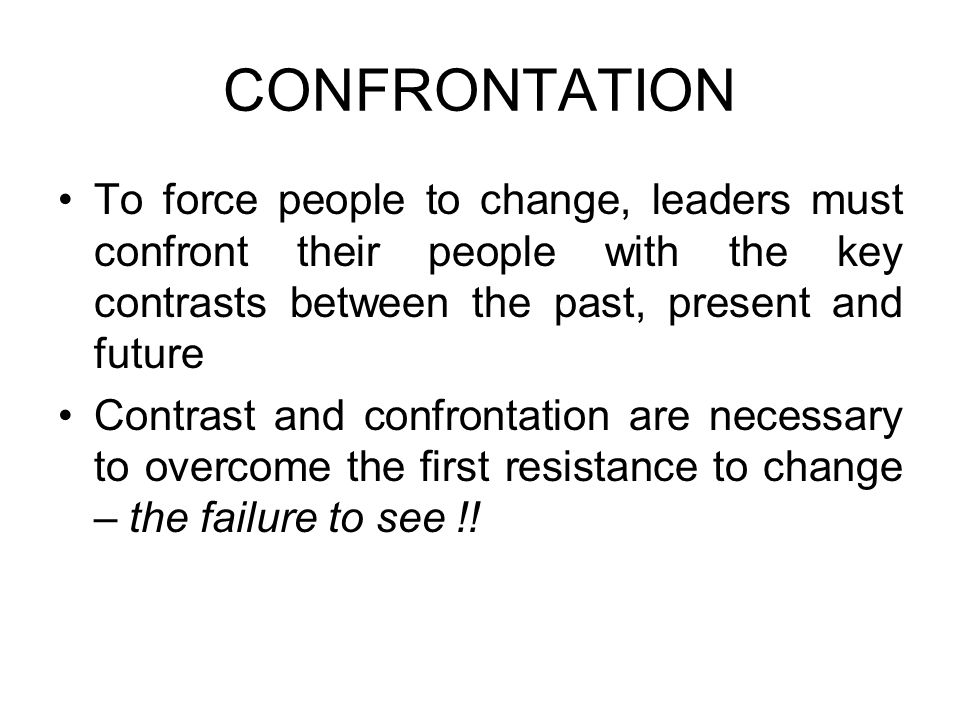CONFRONTATION To force people to change, leaders must confront their people with the key contrasts between the past, present and future.