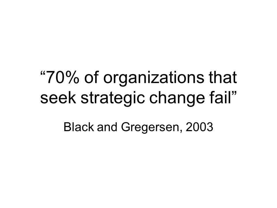 70% of organizations that seek strategic change fail