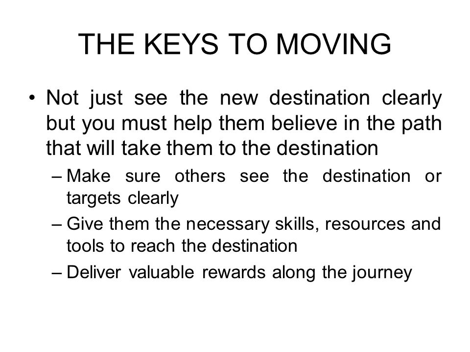 THE KEYS TO MOVING Not just see the new destination clearly but you must help them believe in the path that will take them to the destination.