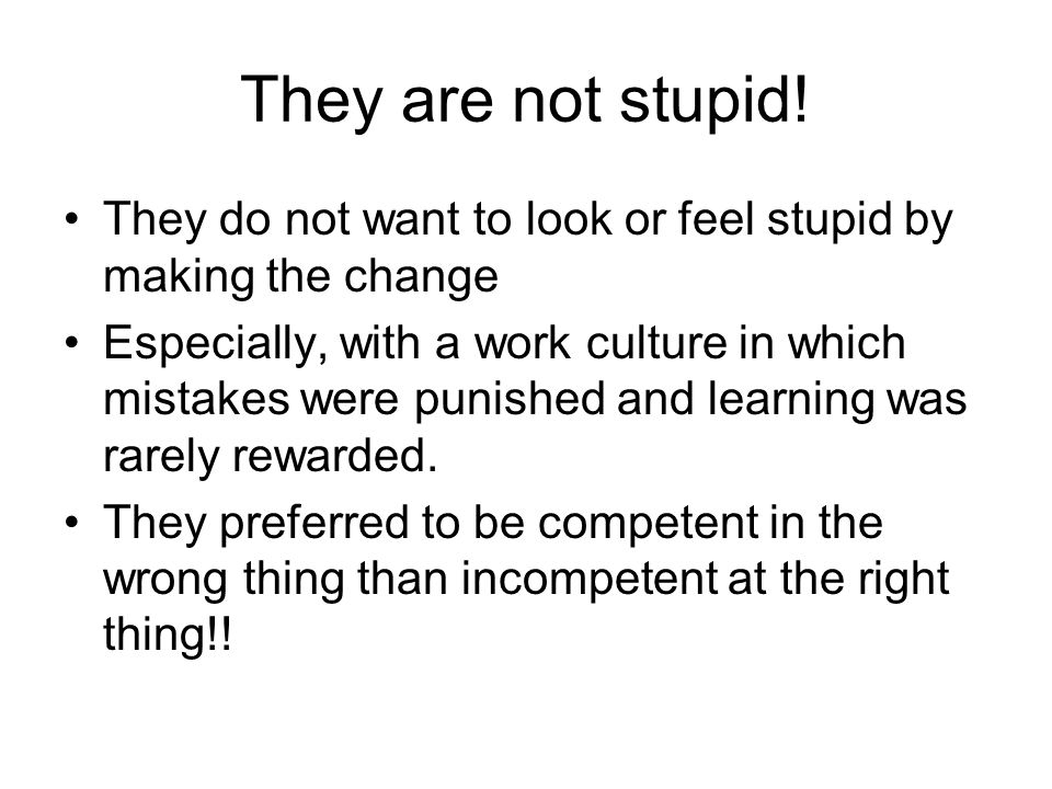 They are not stupid! They do not want to look or feel stupid by making the change.