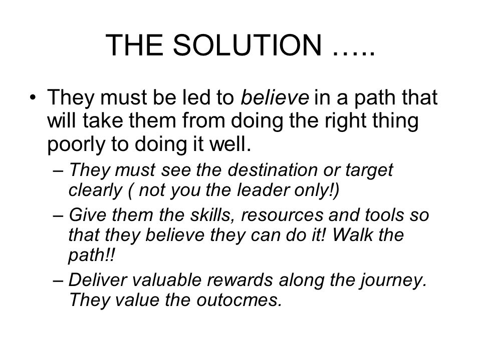 THE SOLUTION ….. They must be led to believe in a path that will take them from doing the right thing poorly to doing it well.