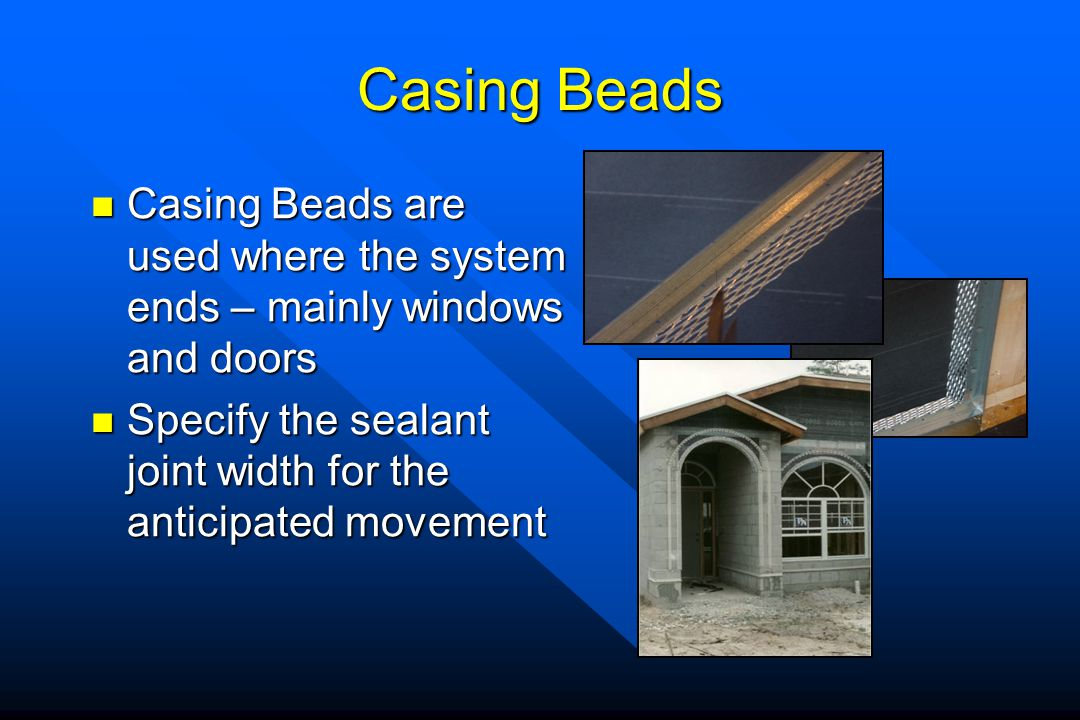 Casing Beads Casing Beads are used where the system ends – mainly windows and doors.