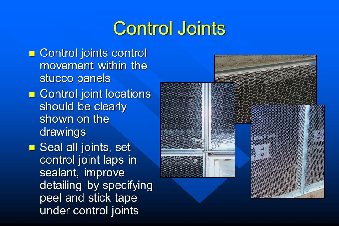 Control Joints Control joints control movement within the stucco panels. Control joint locations should be clearly shown on the drawings.