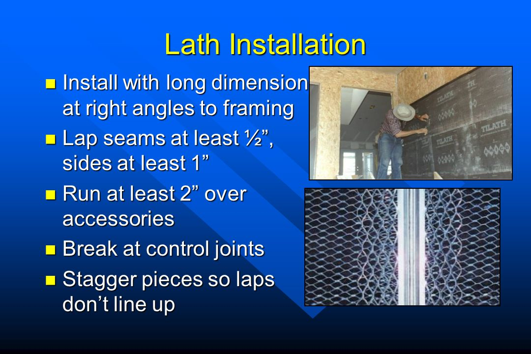 Lath Installation Install with long dimension at right angles to framing. Lap seams at least ½ , sides at least 1