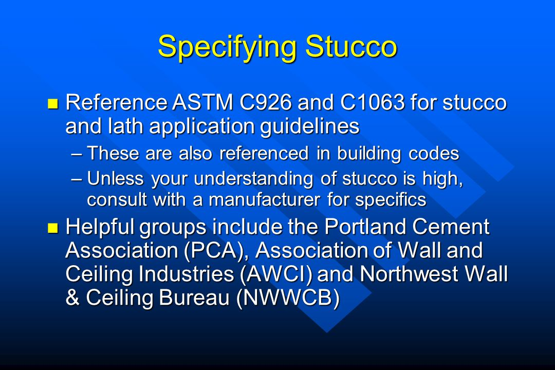 Specifying Stucco Reference ASTM C926 and C1063 for stucco and lath application guidelines. These are also referenced in building codes.