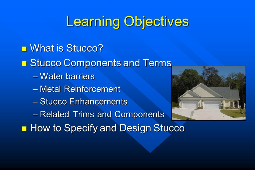 Learning Objectives What is Stucco Stucco Components and Terms