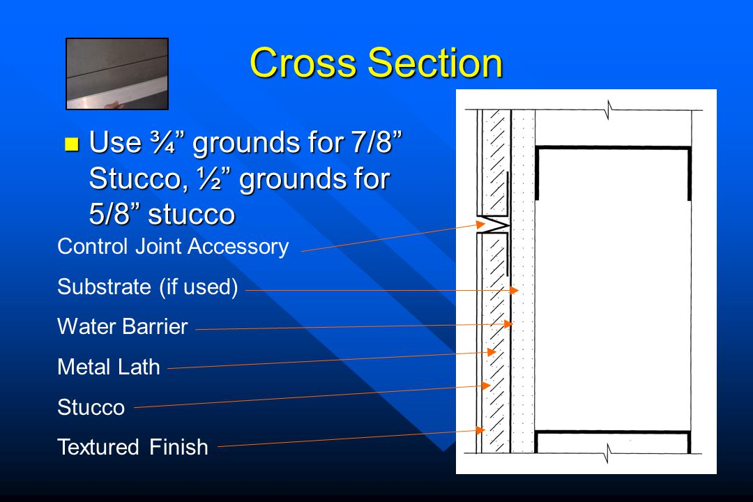 Cross Section Use ¾ grounds for 7/8 Stucco, ½ grounds for 5/8 stucco. Control Joint Accessory.