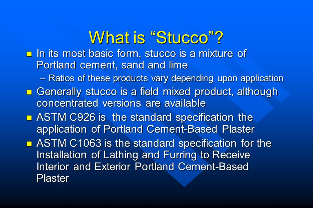 What is Stucco In its most basic form, stucco is a mixture of Portland cement, sand and lime.