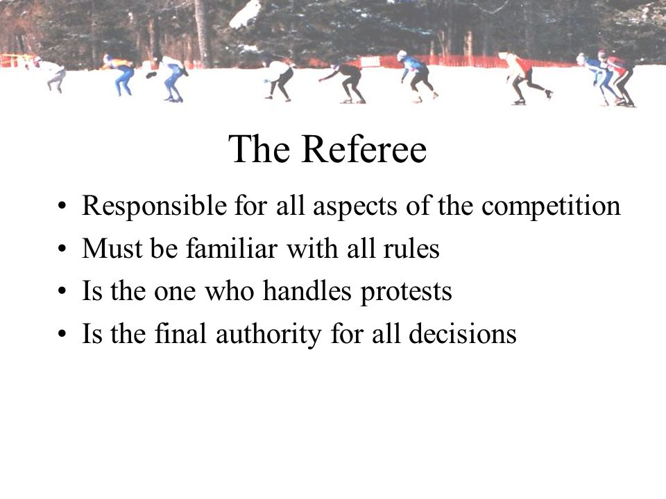 The Referee Responsible for all aspects of the competition
