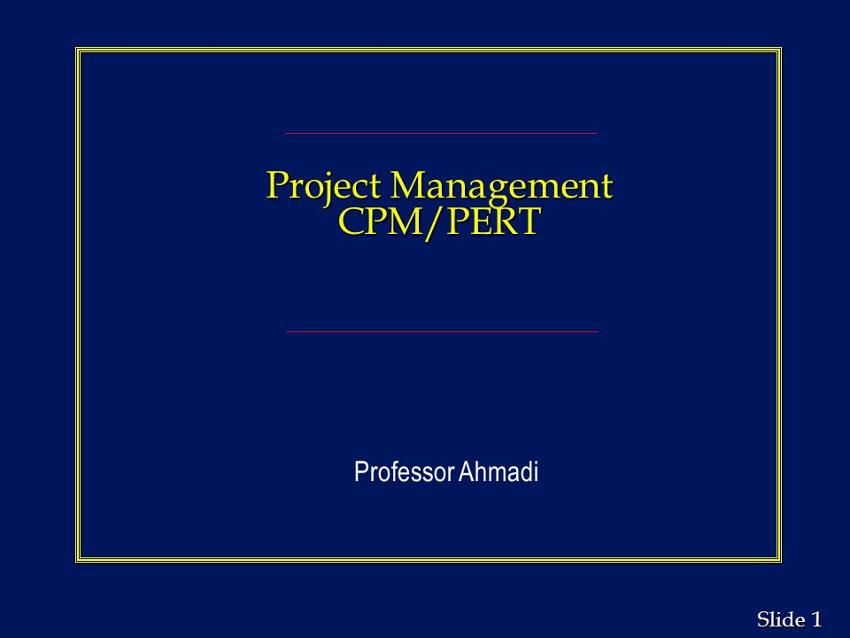 Project Management CPM/PERT Professor Ahmadi