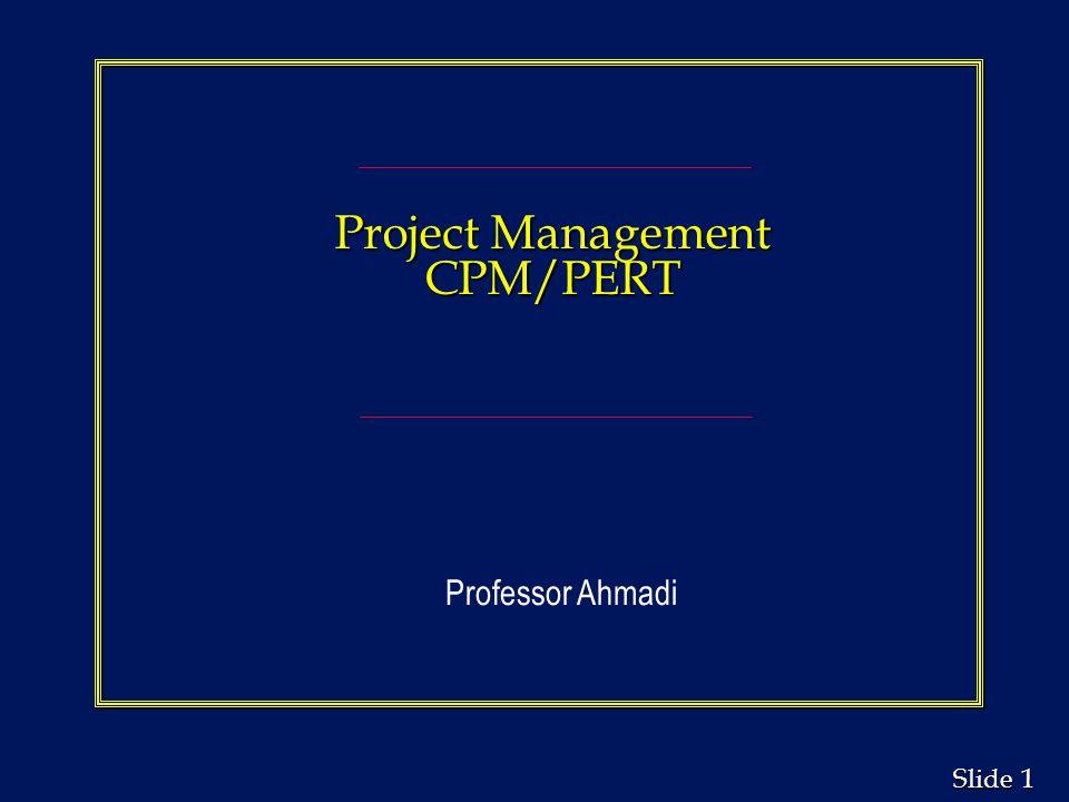 Project Management CPM/PERT Professor Ahmadi