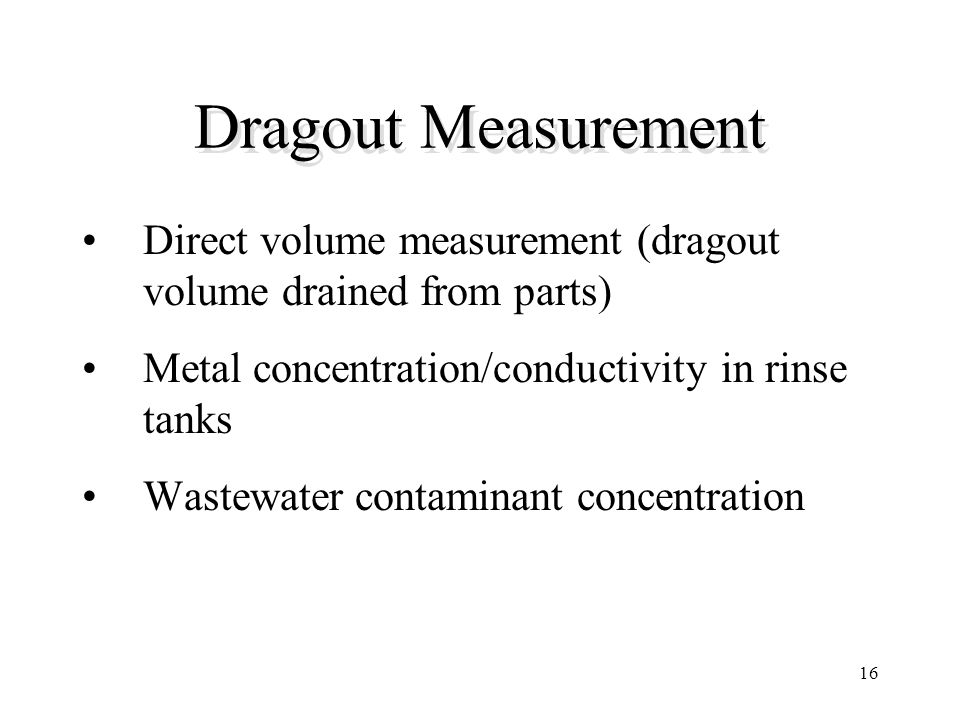 Dragout Measurement Direct volume measurement (dragout volume drained from parts) Metal concentration/conductivity in rinse tanks.