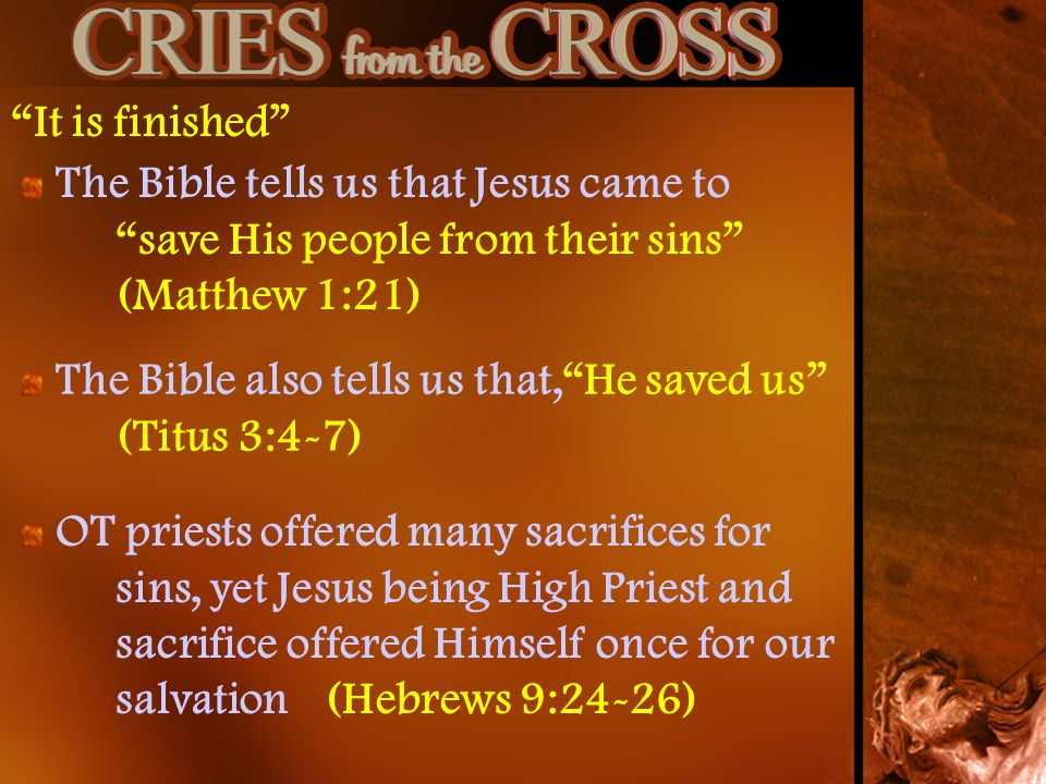 It is finished The Bible tells us that Jesus came to save His people from their sins (Matthew 1:21)
