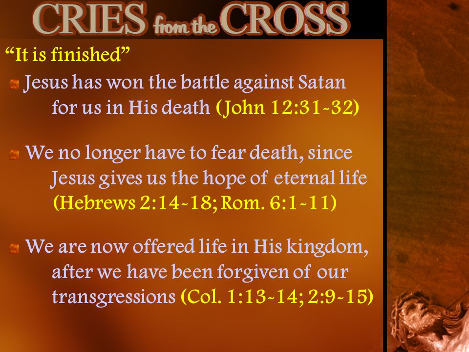 It is finished Jesus has won the battle against Satan for us in His death (John 12:31-32)