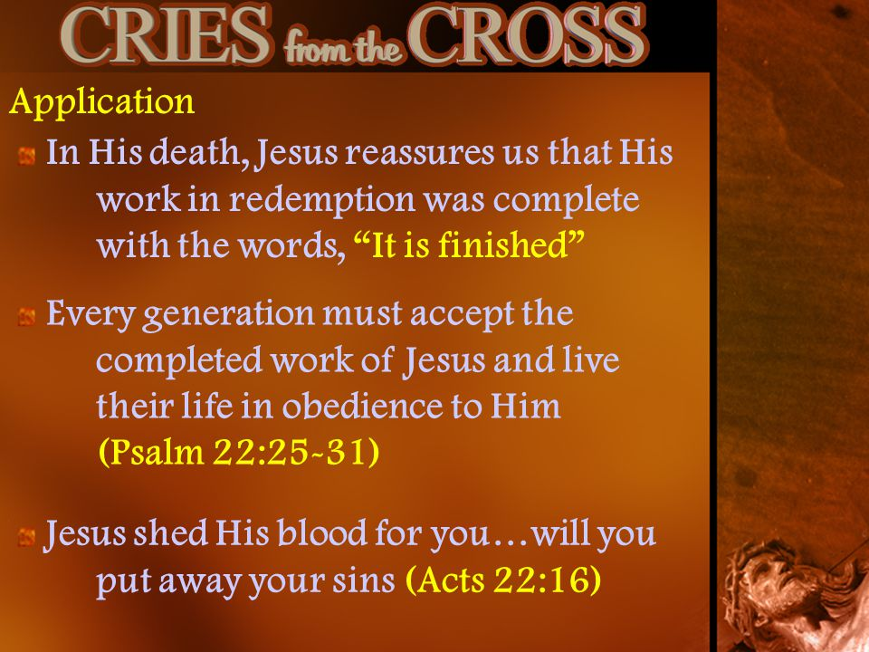 Application In His death, Jesus reassures us that His work in redemption was complete with the words, It is finished