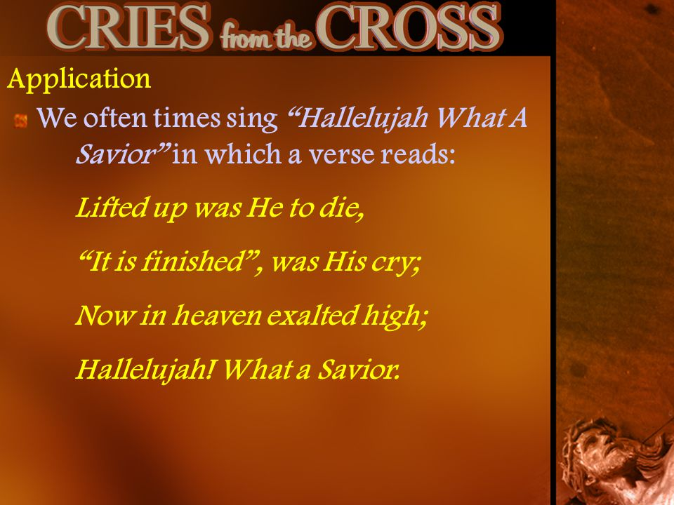 Application We often times sing Hallelujah What A Savior in which a verse reads: Lifted up was He to die,