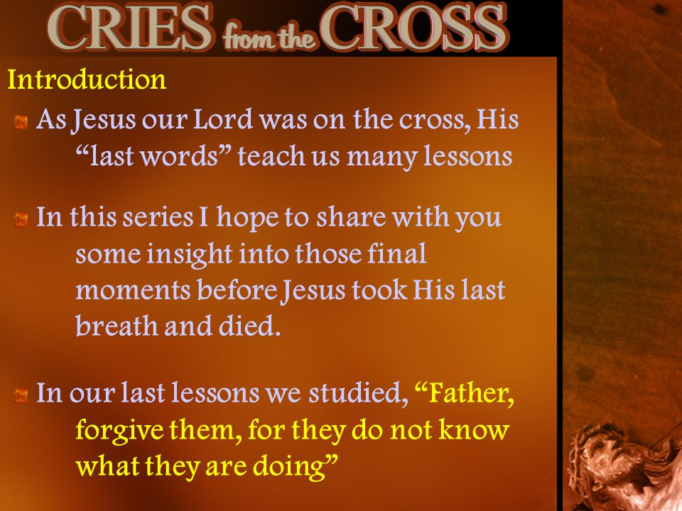 Introduction As Jesus our Lord was on the cross, His last words teach us many lessons.