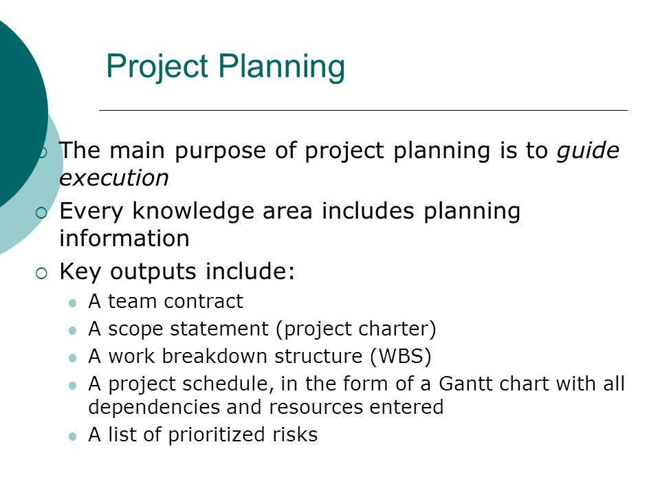 Project Planning The main purpose of project planning is to guide execution. Every knowledge area includes planning information.