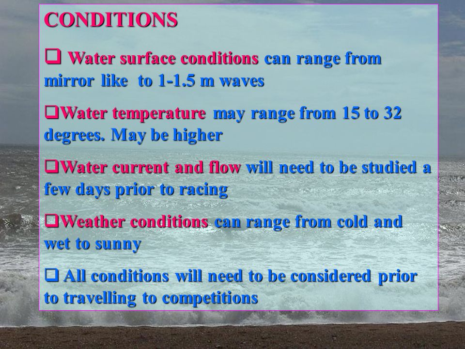Water surface conditions can range from mirror like to 1-1.5 m waves