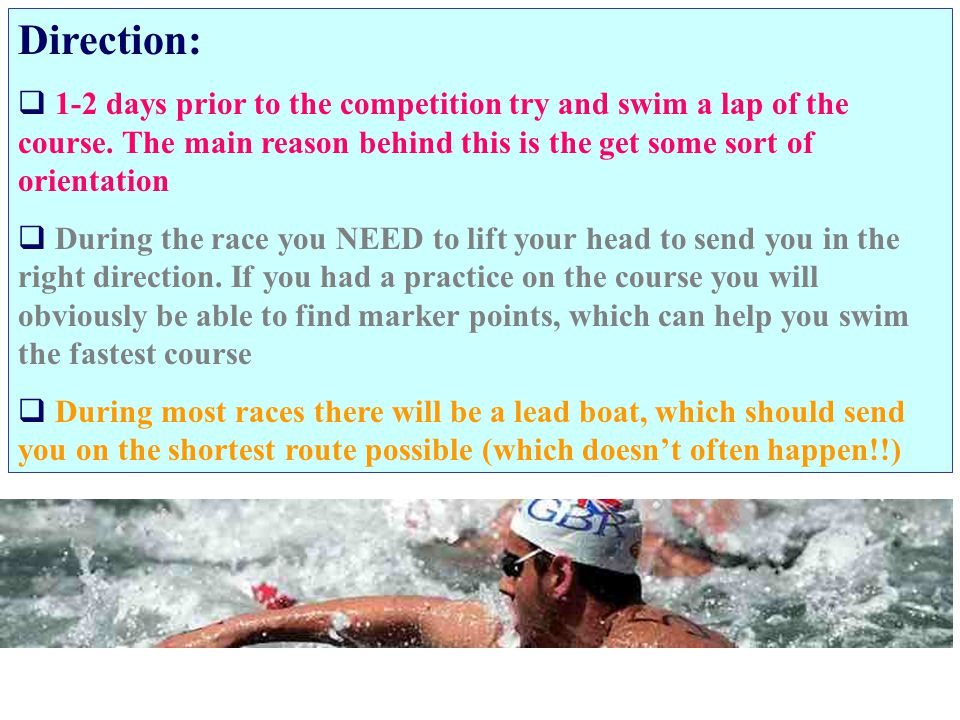 Direction: 1-2 days prior to the competition try and swim a lap of the course. The main reason behind this is the get some sort of orientation.