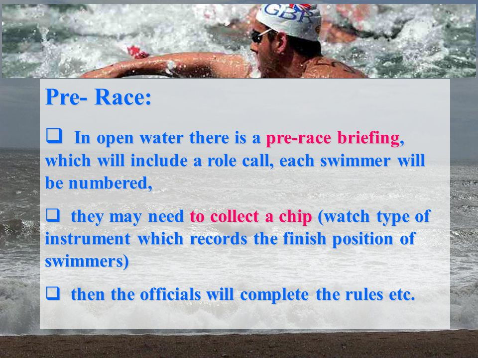 Pre- Race: In open water there is a pre-race briefing, which will include a role call, each swimmer will be numbered,